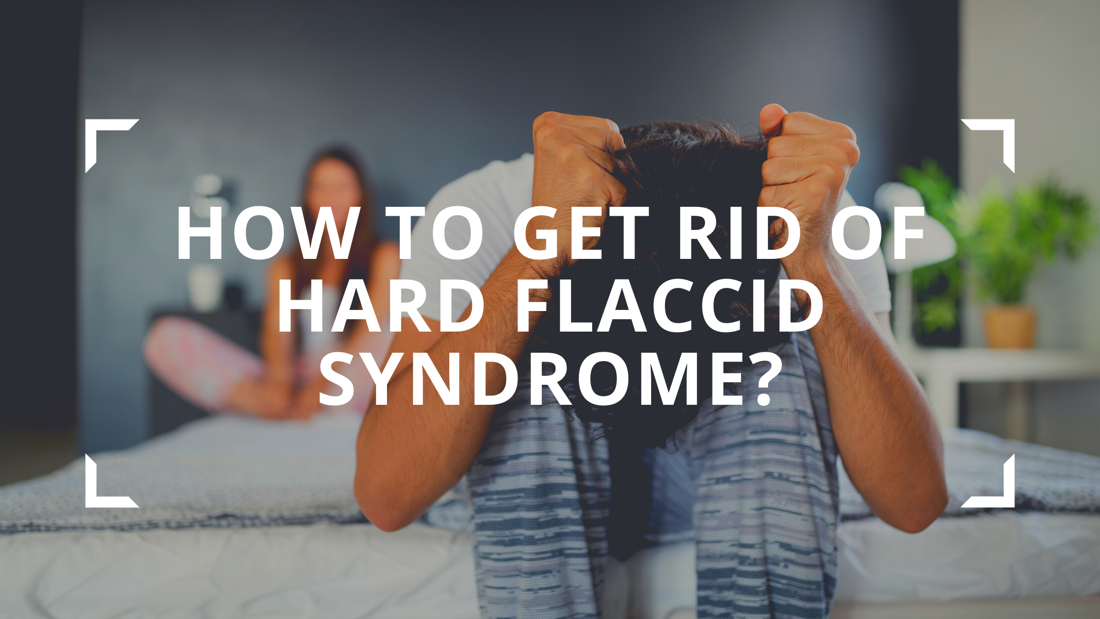 HOW TO GET RID OF HARD FLACCID SYNDROME